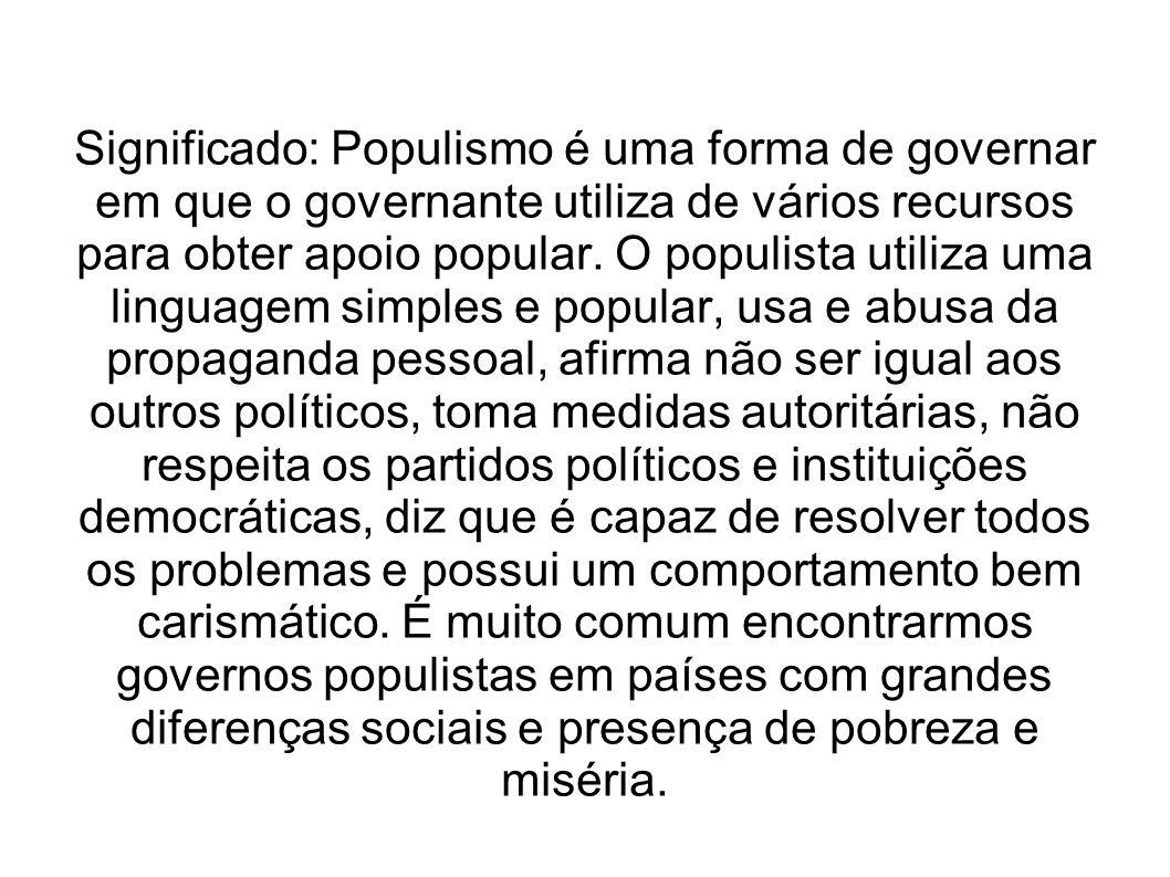 Significado: Populismo é uma forma de governar em que o governante utiliza de vários recursos para obter apoio popular.