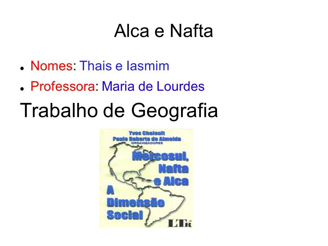 Trabalho de Geografia Alca e Nafta Nomes: Thais e Iasmim