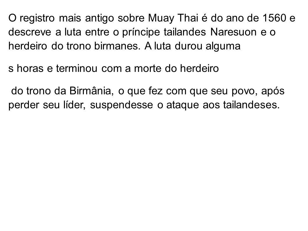 O registro mais antigo sobre Muay Thai é do ano de 1560 e descreve a luta entre o príncipe tailandes Naresuon e o herdeiro do trono birmanes. A luta durou alguma
