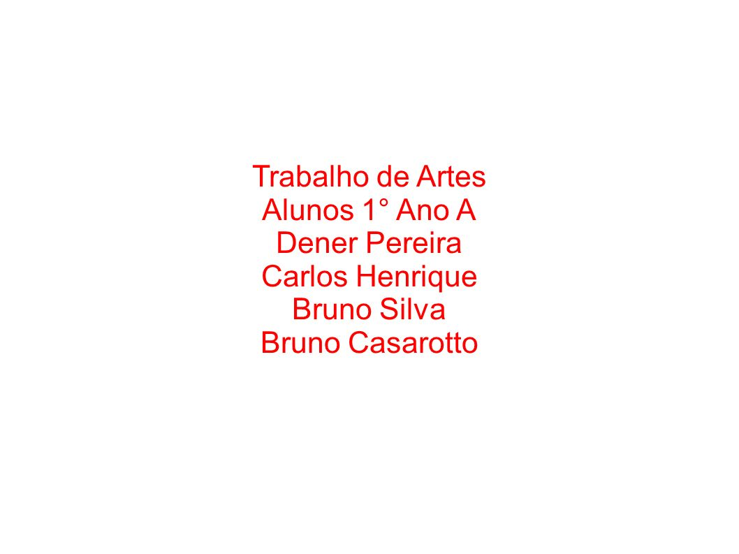 Trabalho de Artes Alunos 1° Ano A Dener Pereira Carlos Henrique Bruno Silva Bruno Casarotto