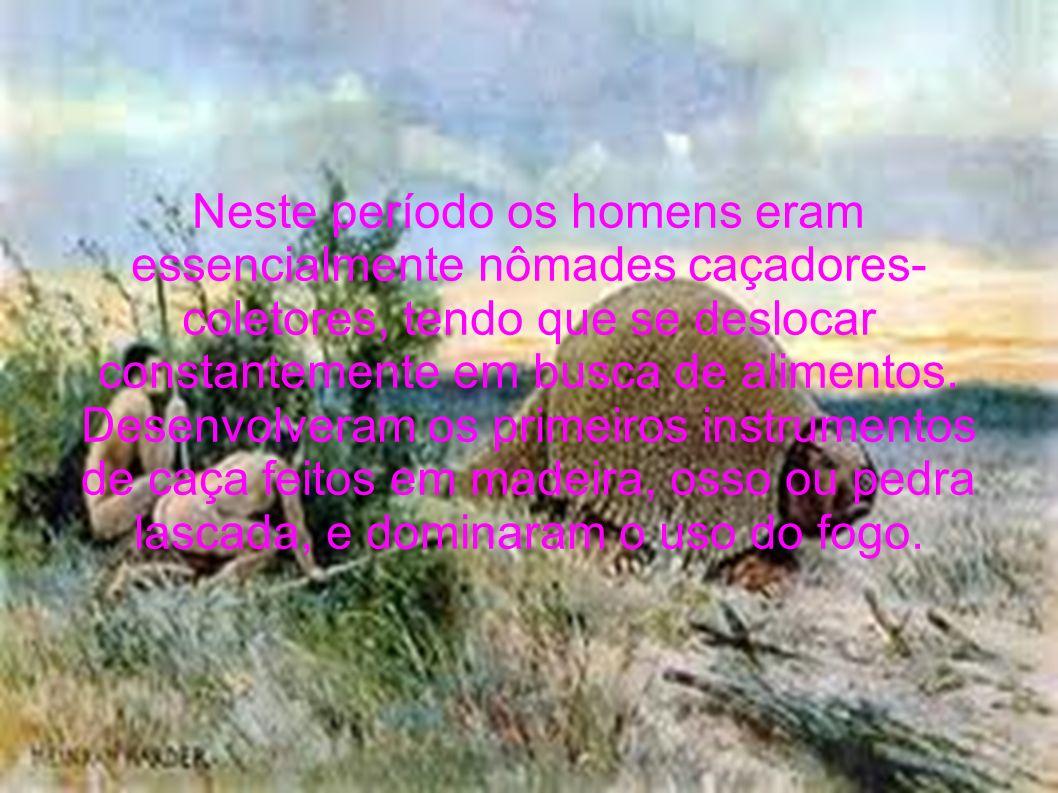 Neste período os homens eram essencialmente nômades caçadores-coletores, tendo que se deslocar constantemente em busca de alimentos.