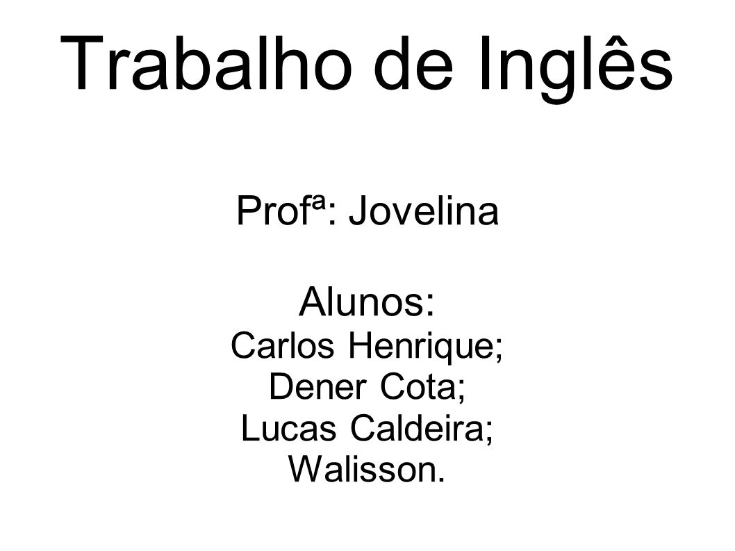 Trabalho de Inglês Profª: Jovelina Alunos: Carlos Henrique; Dener Cota; Lucas Caldeira; Walisson.
