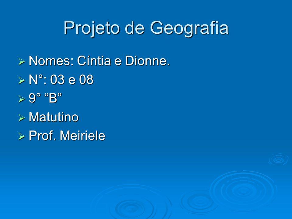 Projeto de Geografia Nomes: Cíntia e Dionne. N°: 03 e 08 9° B