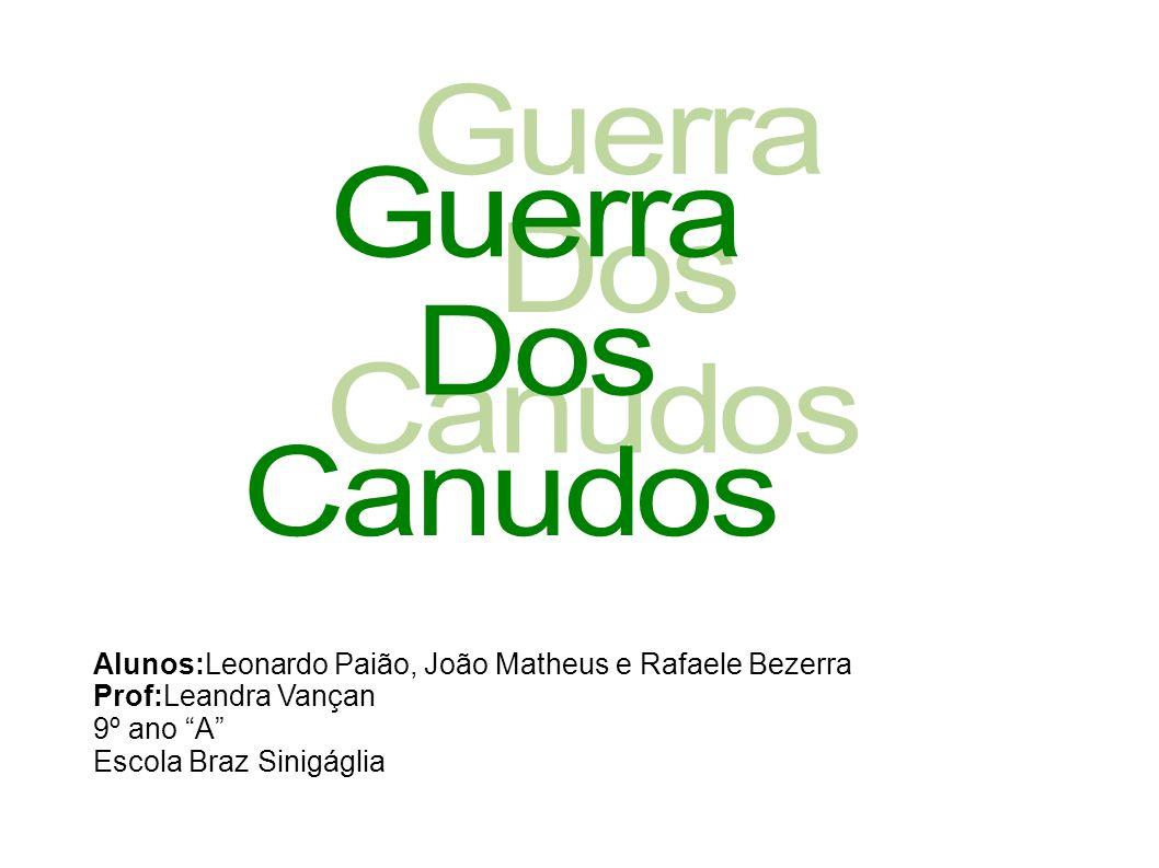 GuerraDos. Canudos. Alunos:Leonardo Paião, João Matheus e Rafaele Bezerra. Prof:Leandra Vançan. 9º ano A