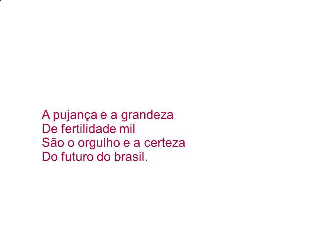 A pujança e a grandeza De fertilidade mil São o orgulho e a certeza Do futuro do brasil.