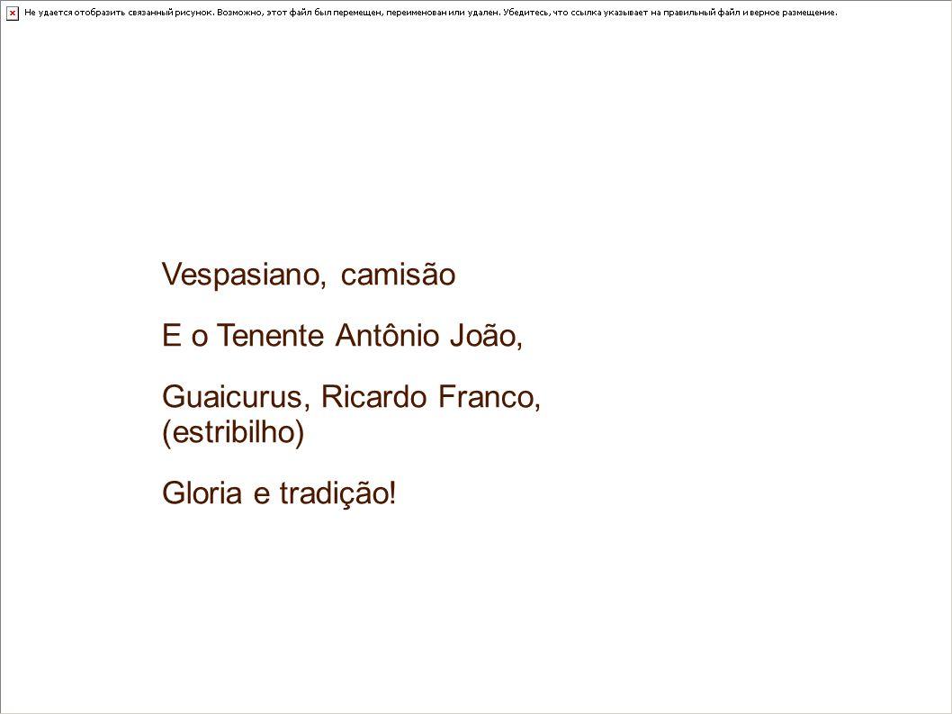 Vespasiano, camisãoE o Tenente Antônio João, Guaicurus, Ricardo Franco, (estribilho) Gloria e tradição!