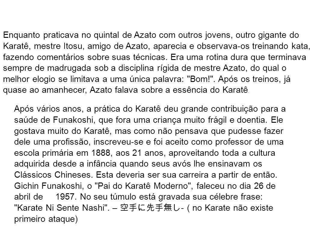 Enquanto praticava no quintal de Azato com outros jovens, outro gigante do Karatê, mestre Itosu, amigo de Azato, aparecia e observava-os treinando kata, fazendo comentários sobre suas técnicas. Era uma rotina dura que terminava sempre de madrugada sob a disciplina rígida de mestre Azato, do qual o melhor elogio se limitava a uma única palavra: Bom! . Após os treinos, já quase ao amanhecer, Azato falava sobre a essência do Karatê.