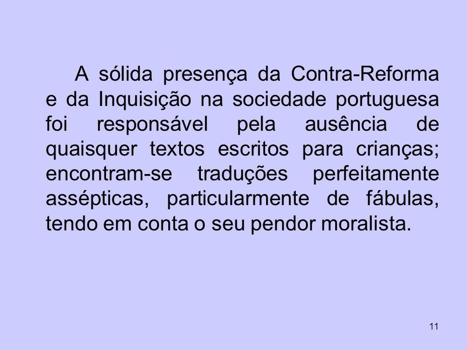 A sólida presença da Contra-Reforma e da Inquisição na sociedade portuguesa foi responsável pela ausência de quaisquer textos escritos para crianças; encontram-se traduções perfeitamente assépticas, particularmente de fábulas, tendo em conta o seu pendor moralista.
