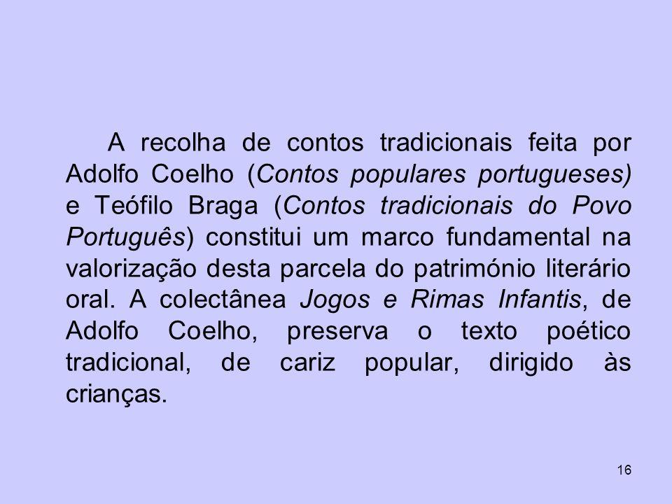 A recolha de contos tradicionais feita por Adolfo Coelho (Contos populares portugueses) e Teófilo Braga (Contos tradicionais do Povo Português) constitui um marco fundamental na valorização desta parcela do património literário oral.