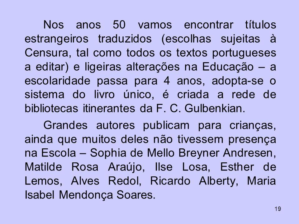 Nos anos 50 vamos encontrar títulos estrangeiros traduzidos (escolhas sujeitas à Censura, tal como todos os textos portugueses a editar) e ligeiras alterações na Educação – a escolaridade passa para 4 anos, adopta-se o sistema do livro único, é criada a rede de bibliotecas itinerantes da F. C. Gulbenkian.