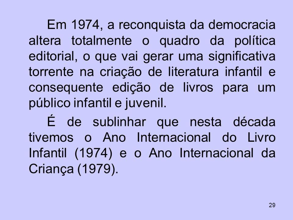 Em 1974, a reconquista da democracia altera totalmente o quadro da política editorial, o que vai gerar uma significativa torrente na criação de literatura infantil e consequente edição de livros para um público infantil e juvenil.