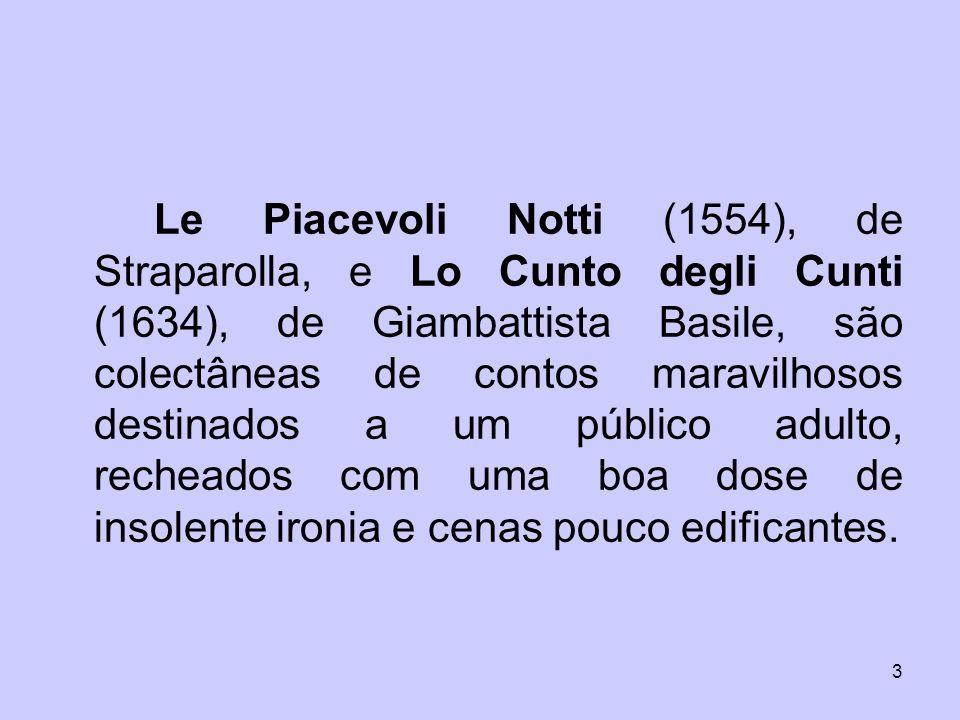 Le Piacevoli Notti (1554), de Straparolla, e Lo Cunto degli Cunti (1634), de Giambattista Basile, são colectâneas de contos maravilhosos destinados a um público adulto, recheados com uma boa dose de insolente ironia e cenas pouco edificantes.