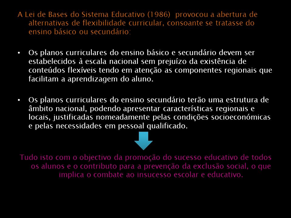 A Lei de Bases do Sistema Educativo (1986) provocou a abertura de alternativas de flexibilidade curricular, consoante se tratasse do ensino básico ou secundário: