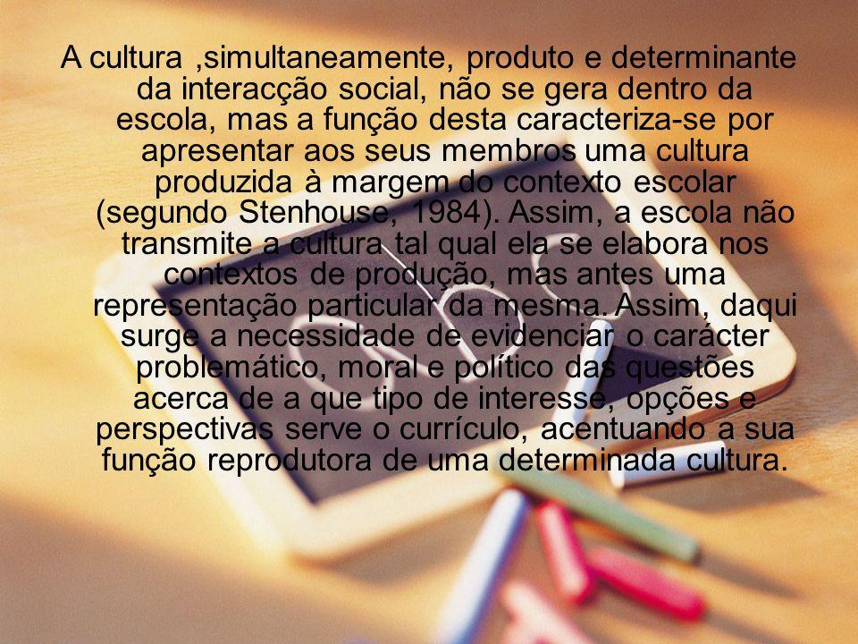 A cultura ,simultaneamente, produto e determinante da interacção social, não se gera dentro da escola, mas a função desta caracteriza-se por apresentar aos seus membros uma cultura produzida à margem do contexto escolar (segundo Stenhouse, 1984).