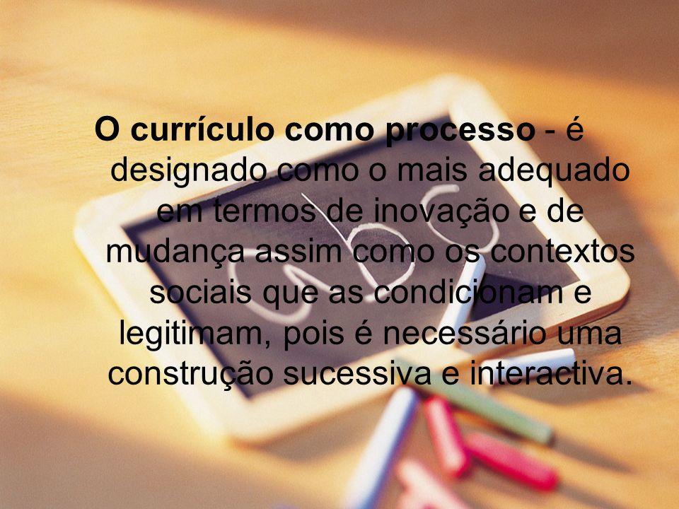 O currículo como processo - é designado como o mais adequado em termos de inovação e de mudança assim como os contextos sociais que as condicionam e legitimam, pois é necessário uma construção sucessiva e interactiva.