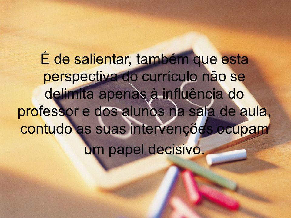 É de salientar, também que esta perspectiva do currículo não se delimita apenas à influência do professor e dos alunos na sala de aula, contudo as suas intervenções ocupam um papel decisivo.