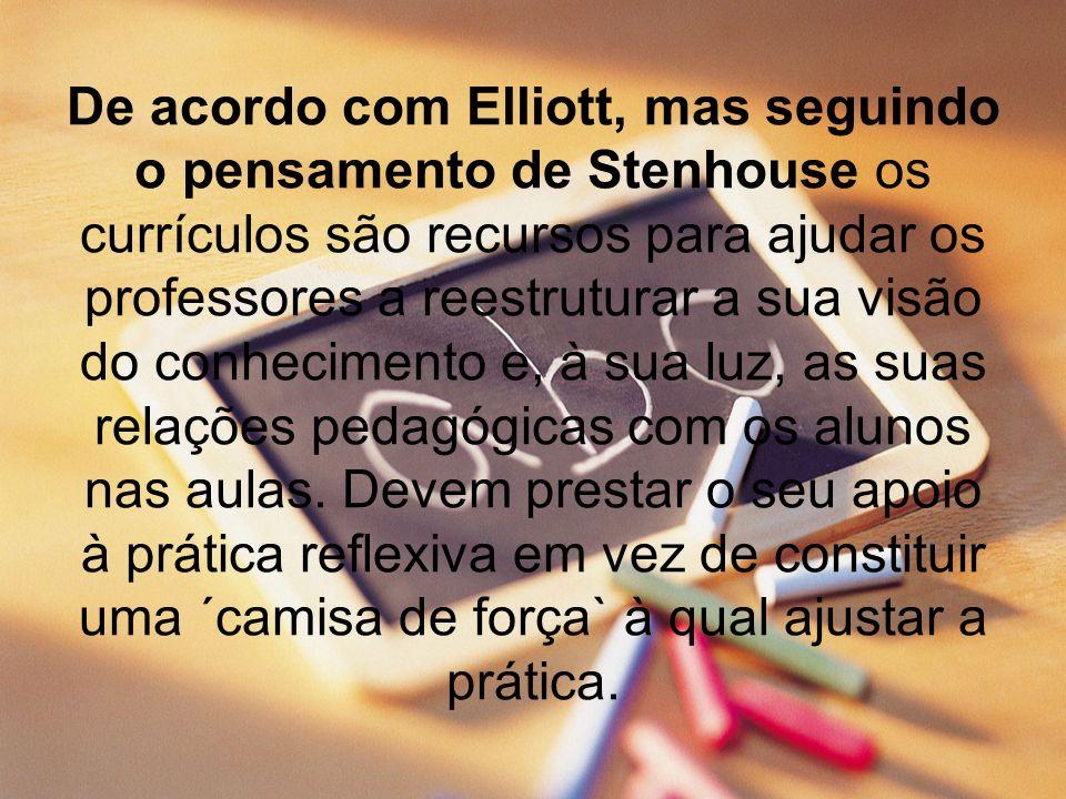 De acordo com Elliott, mas seguindo o pensamento de Stenhouse os currículos são recursos para ajudar os professores a reestruturar a sua visão do conhecimento e, à sua luz, as suas relações pedagógicas com os alunos nas aulas.