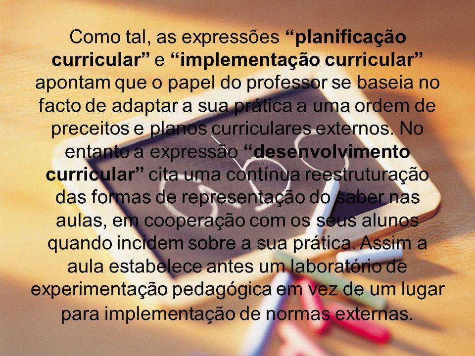 Como tal, as expressões planificação curricular e implementação curricular apontam que o papel do professor se baseia no facto de adaptar a sua prática a uma ordem de preceitos e planos curriculares externos.