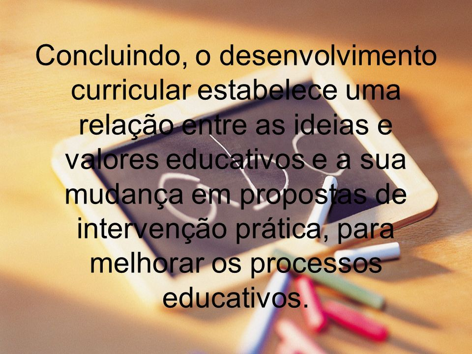 Concluindo, o desenvolvimento curricular estabelece uma relação entre as ideias e valores educativos e a sua mudança em propostas de intervenção prática, para melhorar os processos educativos.