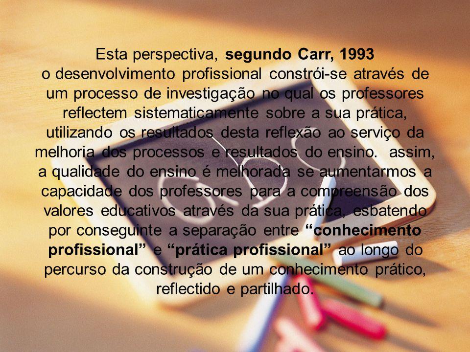 Esta perspectiva, segundo Carr, 1993 o desenvolvimento profissional constrói-se através de um processo de investigação no qual os professores reflectem sistematicamente sobre a sua prática, utilizando os resultados desta reflexão ao serviço da melhoria dos processos e resultados do ensino.