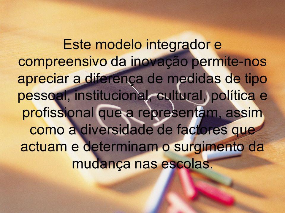 Este modelo integrador e compreensivo da inovação permite-nos apreciar a diferença de medidas de tipo pessoal, institucional, cultural, política e profissional que a representam, assim como a diversidade de factores que actuam e determinam o surgimento da mudança nas escolas.