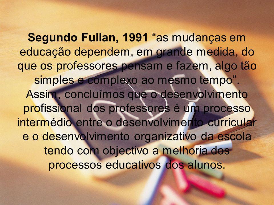 Segundo Fullan, 1991 as mudanças em educação dependem, em grande medida, do que os professores pensam e fazem, algo tão simples e complexo ao mesmo tempo .