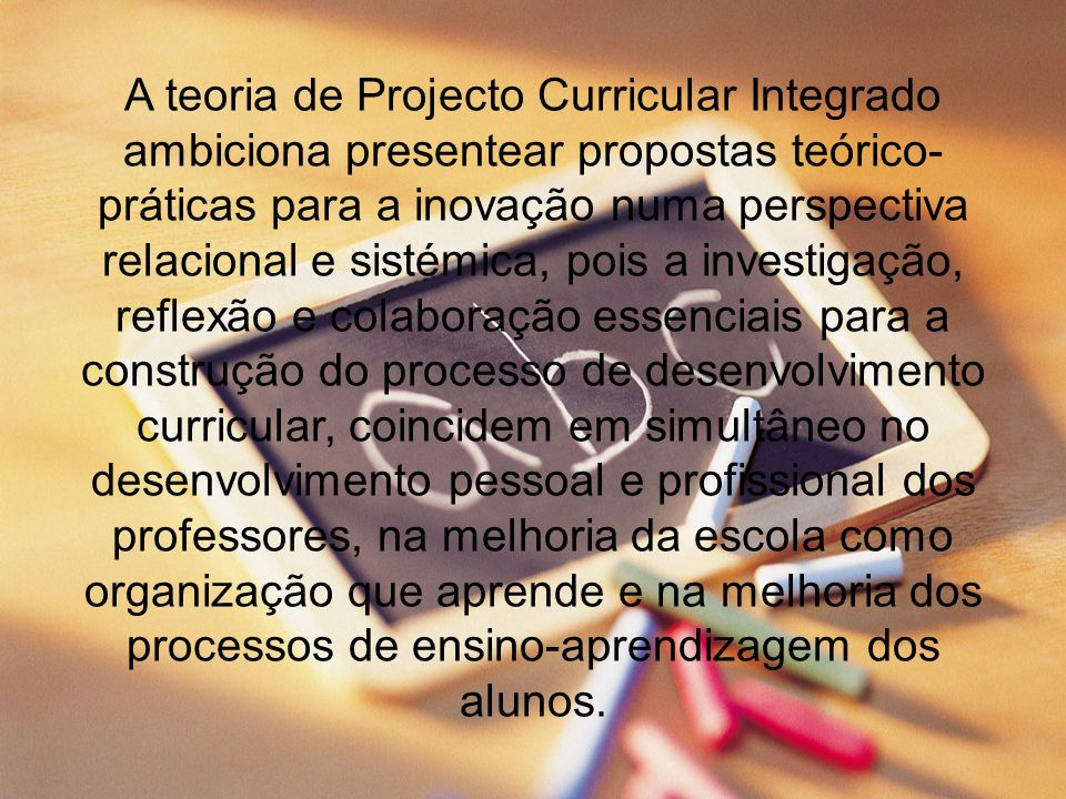 A teoria de Projecto Curricular Integrado ambiciona presentear propostas teórico-práticas para a inovação numa perspectiva relacional e sistémica, pois a investigação, reflexão e colaboração essenciais para a construção do processo de desenvolvimento curricular, coincidem em simultâneo no desenvolvimento pessoal e profissional dos professores, na melhoria da escola como organização que aprende e na melhoria dos processos de ensino-aprendizagem dos alunos.