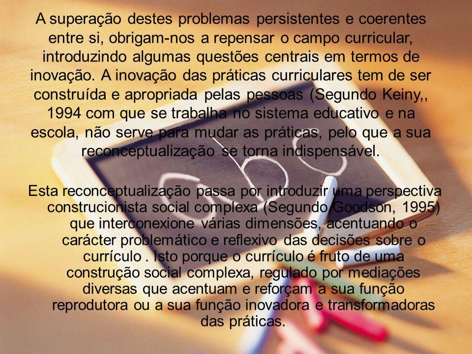 A superação destes problemas persistentes e coerentes entre si, obrigam-nos a repensar o campo curricular, introduzindo algumas questões centrais em termos de inovação. A inovação das práticas curriculares tem de ser construída e apropriada pelas pessoas (Segundo Keiny,, 1994 com que se trabalha no sistema educativo e na escola, não serve para mudar as práticas, pelo que a sua reconceptualização se torna indispensável.