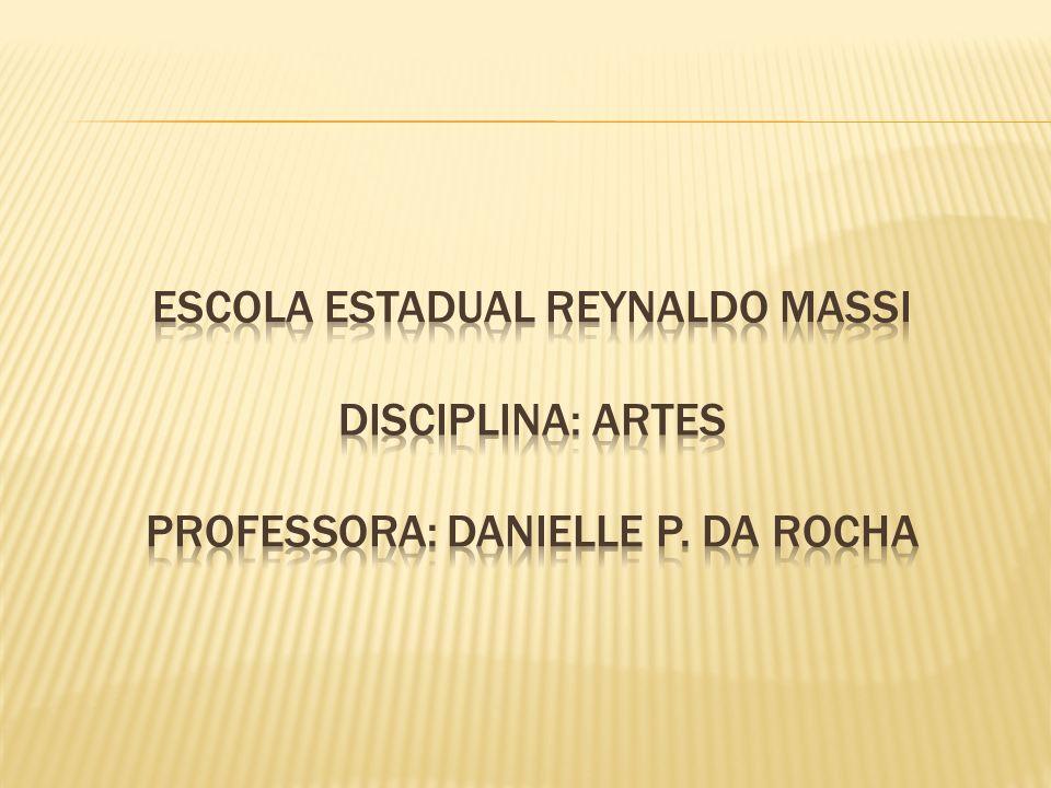 ESCOLA ESTADUAL REYNALDO MASSI DISCIPLINA: ARTES PROFESSORA: DANIELLE P. DA ROCHA