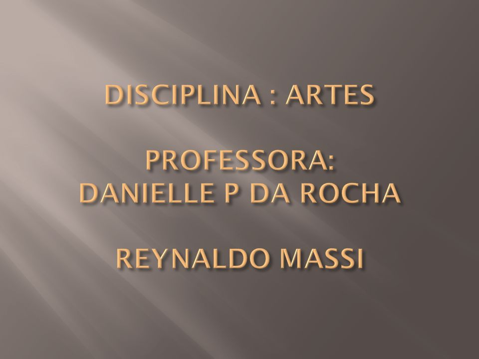 DISCIPLINA : ARTES PROFESSORA: DANIELLE P DA ROCHA REYNALDO MASSI