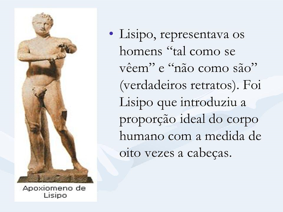 Lisipo, representava os homens tal como se vêem e não como são (verdadeiros retratos).