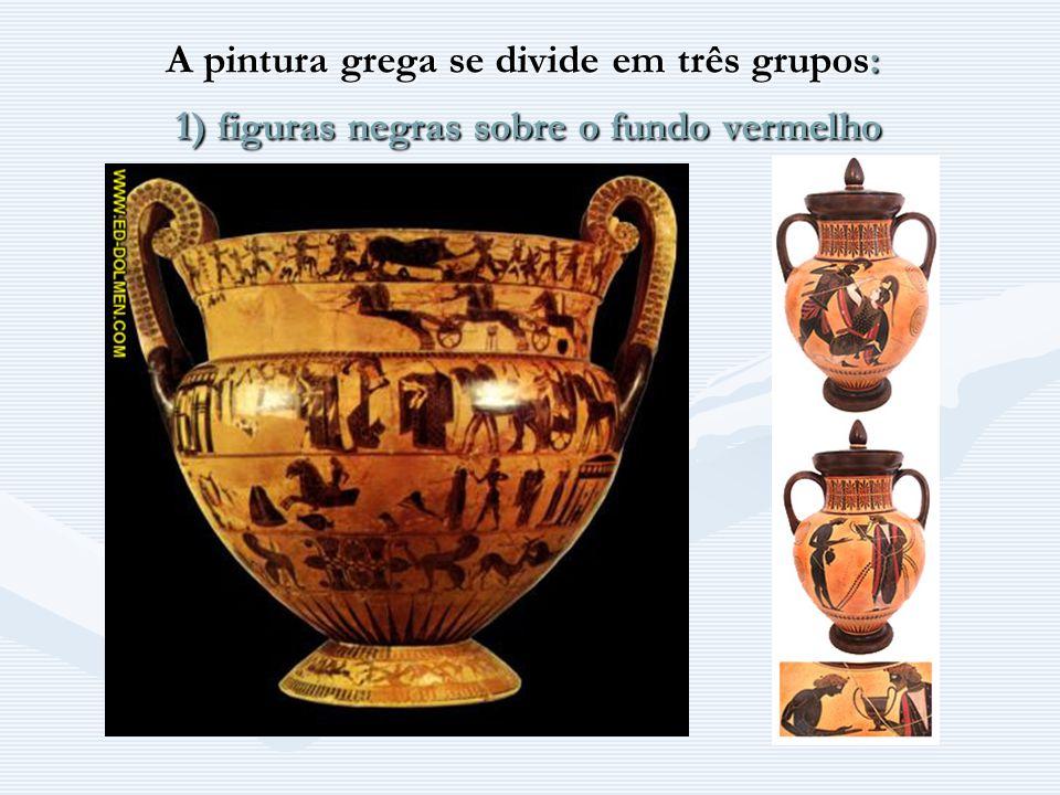 A pintura grega se divide em três grupos: 1) figuras negras sobre o fundo vermelho
