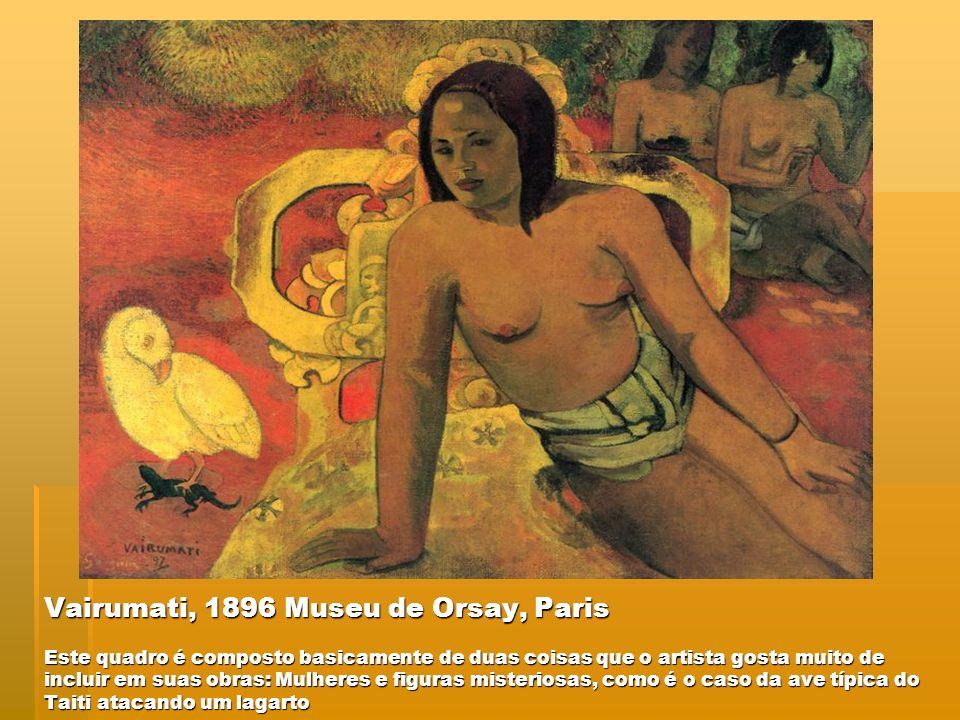 Vairumati, 1896 Museu de Orsay, Paris Este quadro é composto basicamente de duas coisas que o artista gosta muito de incluir em suas obras: Mulheres e figuras misteriosas, como é o caso da ave típica do Taiti atacando um lagarto