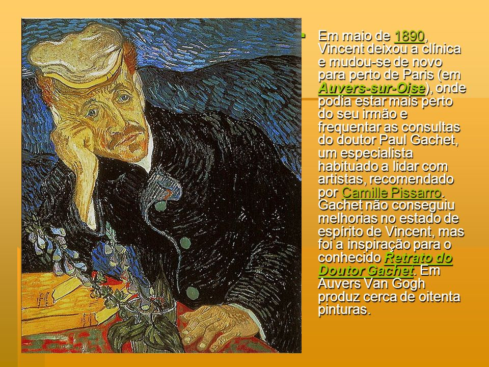 Em maio de 1890, Vincent deixou a clínica e mudou-se de novo para perto de Paris (em Auvers-sur-Oise), onde podia estar mais perto do seu irmão e frequentar as consultas do doutor Paul Gachet, um especialista habituado a lidar com artistas, recomendado por Camille Pissarro.