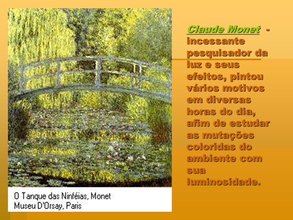 Claude Monet - incessante pesquisador da luz e seus efeitos, pintou vários motivos em diversas horas do dia, afim de estudar as mutações coloridas do ambiente com sua luminosidade.