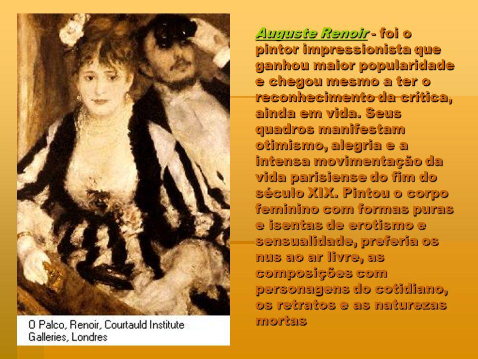Auguste Renoir - foi o pintor impressionista que ganhou maior popularidade e chegou mesmo a ter o reconhecimento da crítica, ainda em vida.