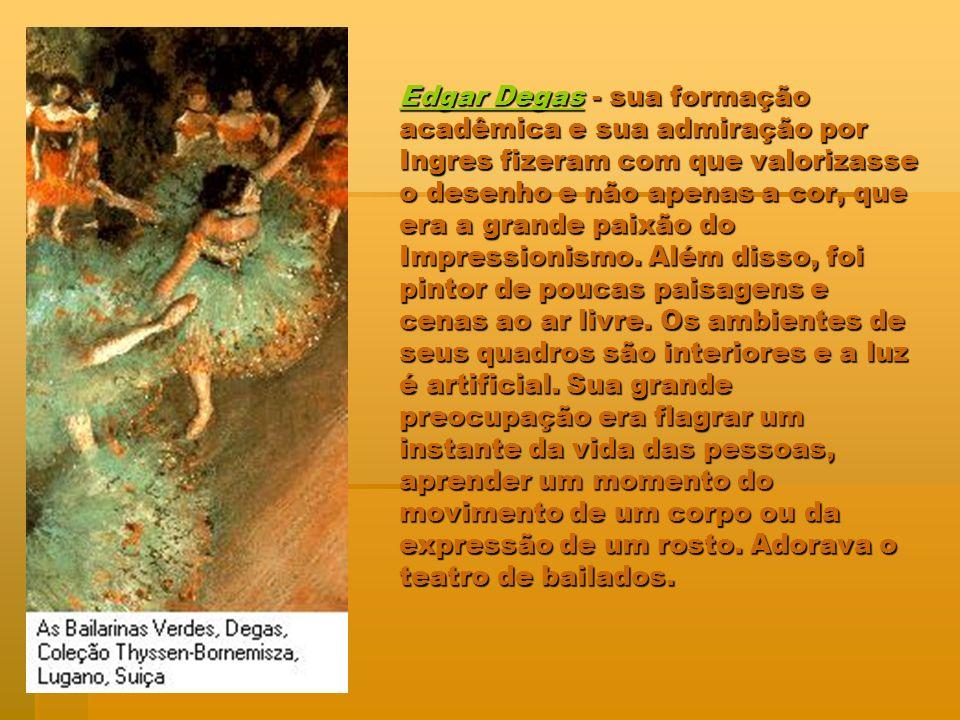 Edgar Degas - sua formação acadêmica e sua admiração por Ingres fizeram com que valorizasse o desenho e não apenas a cor, que era a grande paixão do Impressionismo.