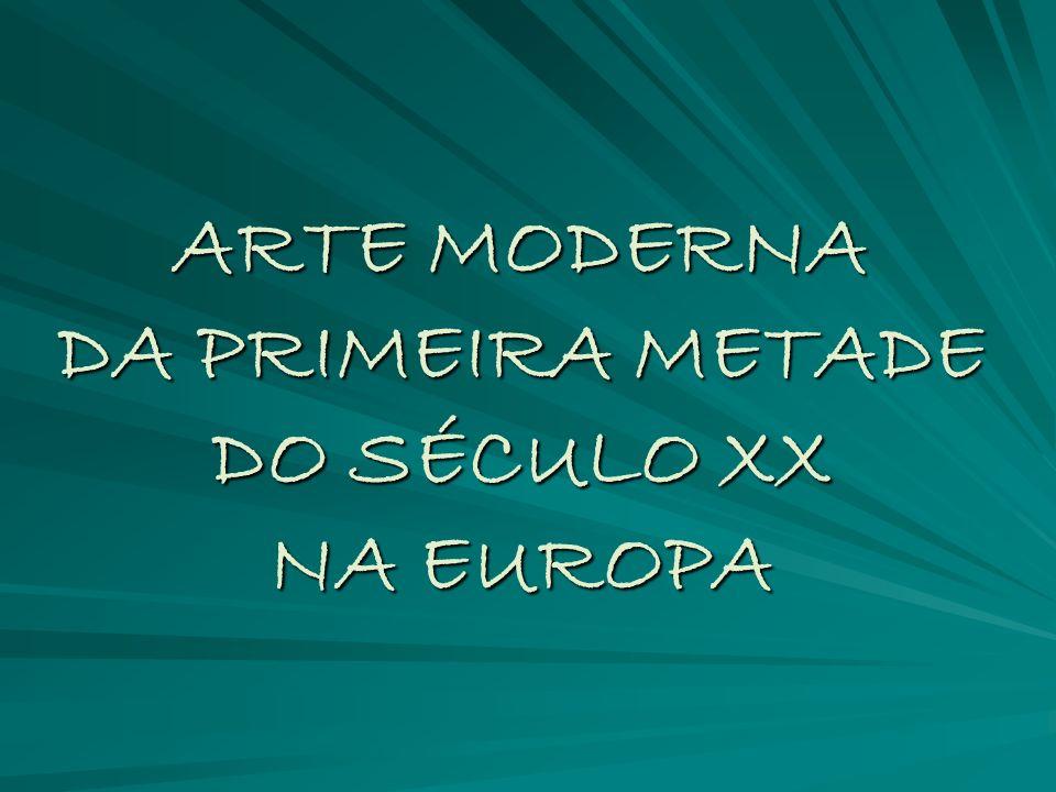 ARTE MODERNA DA PRIMEIRA METADE DO SÉCULO XX NA EUROPA