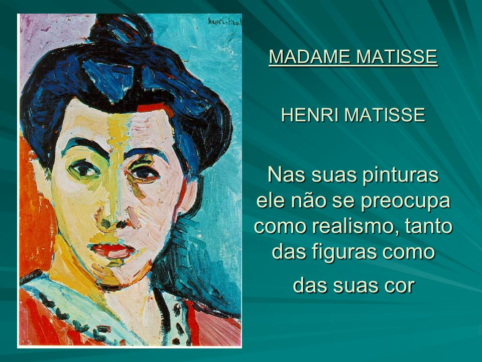 MADAME MATISSE HENRI MATISSE Nas suas pinturas ele não se preocupa como realismo, tanto das figuras como das suas cor
