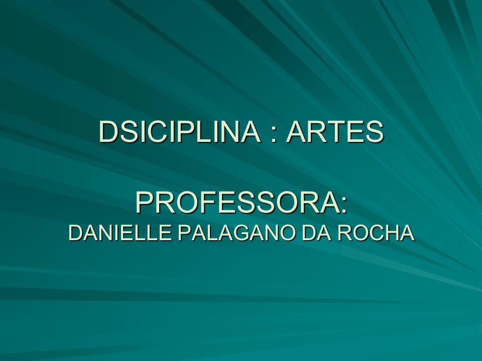 DSICIPLINA : ARTES PROFESSORA: DANIELLE PALAGANO DA ROCHA
