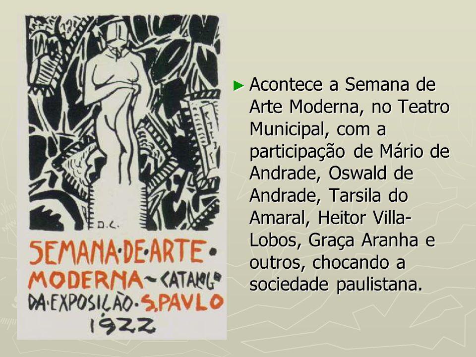 Acontece a Semana de Arte Moderna, no Teatro Municipal, com a participação de Mário de Andrade, Oswald de Andrade, Tarsila do Amaral, Heitor Villa-Lobos, Graça Aranha e outros, chocando a sociedade paulistana.