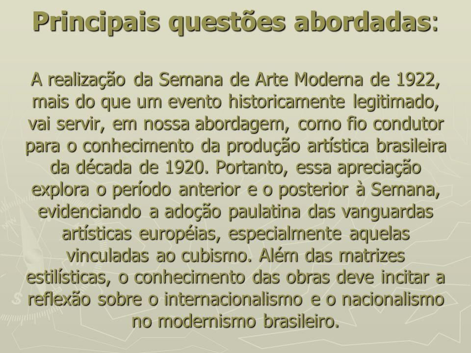 Principais questões abordadas: A realização da Semana de Arte Moderna de 1922, mais do que um evento historicamente legitimado, vai servir, em nossa abordagem, como fio condutor para o conhecimento da produção artística brasileira da década de 1920.