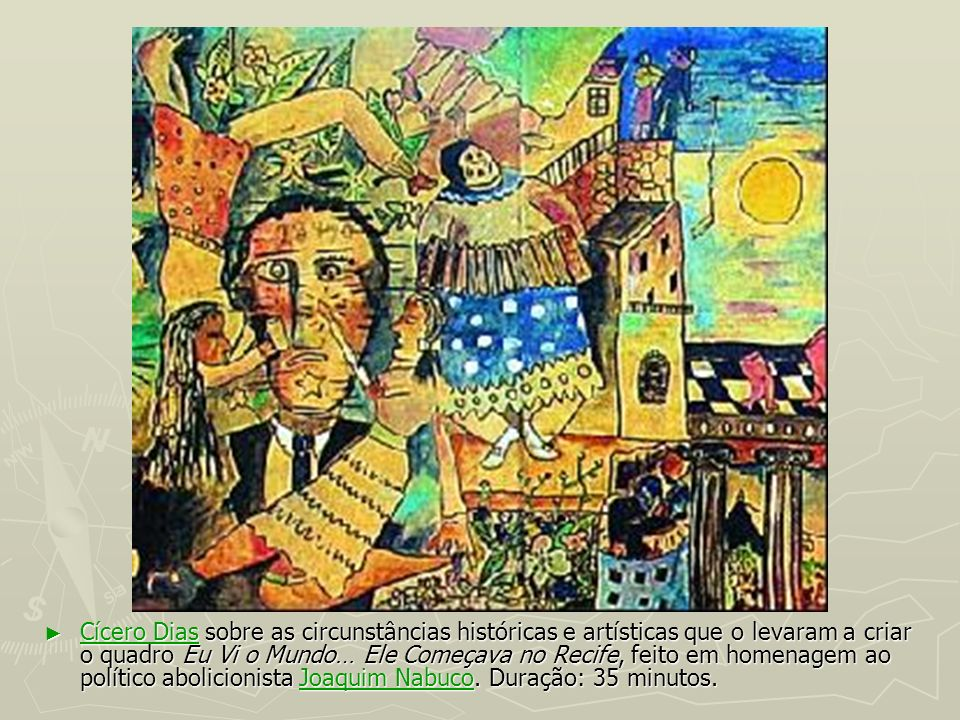 Cícero Dias sobre as circunstâncias históricas e artísticas que o levaram a criar o quadro Eu Vi o Mundo… Ele Começava no Recife, feito em homenagem ao político abolicionista Joaquim Nabuco.