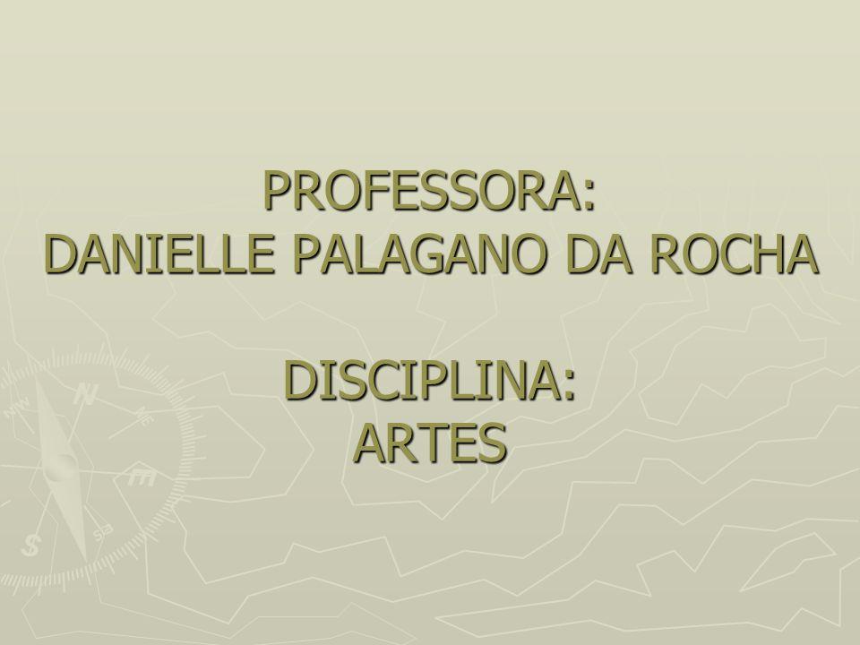 PROFESSORA: DANIELLE PALAGANO DA ROCHA DISCIPLINA: ARTES
