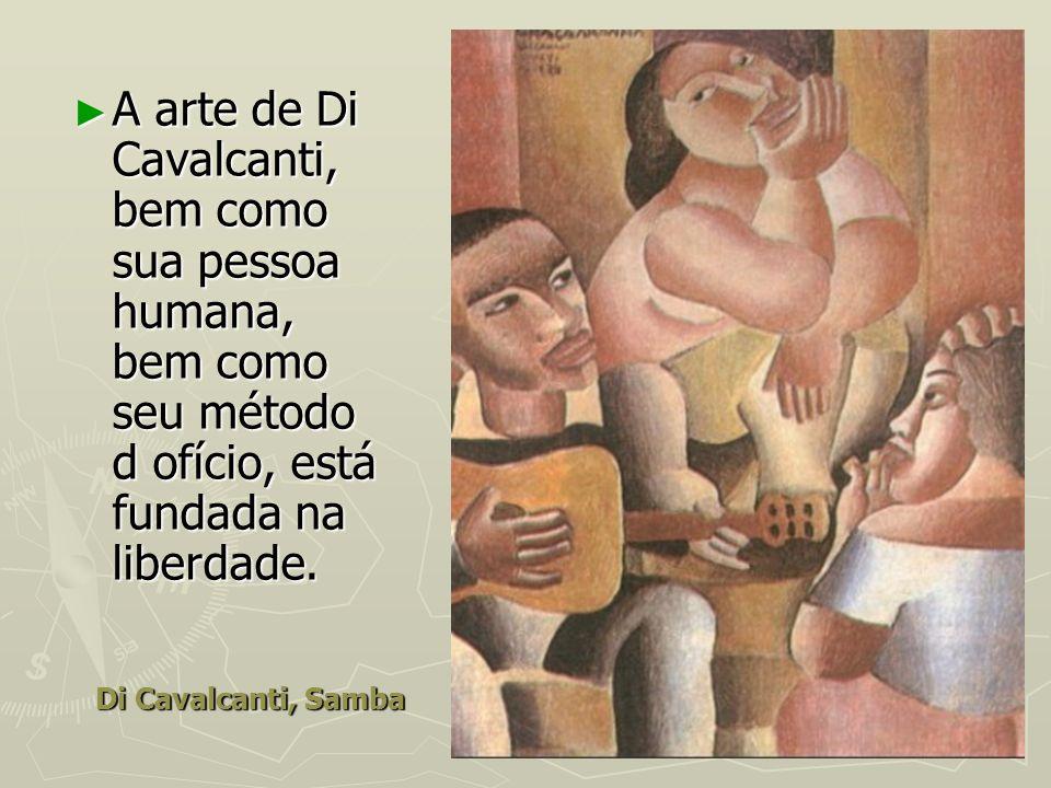 A arte de Di Cavalcanti, bem como sua pessoa humana, bem como seu método d ofício, está fundada na liberdade.