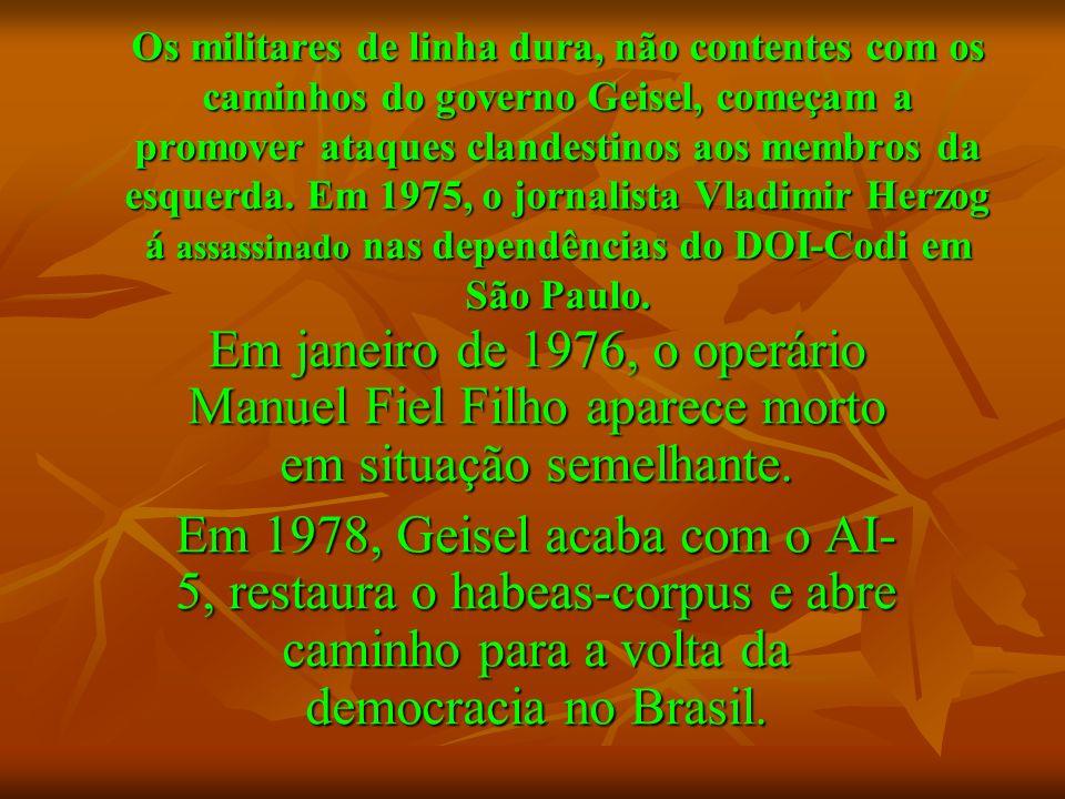 Os militares de linha dura, não contentes com os caminhos do governo Geisel, começam a promover ataques clandestinos aos membros da esquerda. Em 1975, o jornalista Vladimir Herzog á assassinado nas dependências do DOI-Codi em São Paulo.
