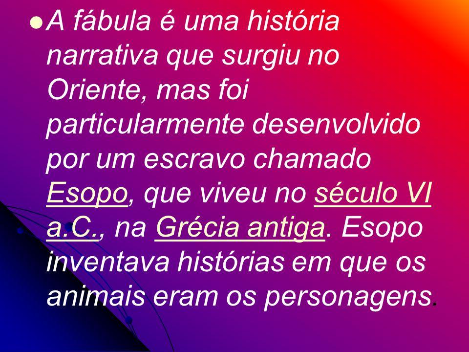 A fábula é uma história narrativa que surgiu no Oriente, mas foi particularmente desenvolvido por um escravo chamado Esopo, que viveu no século VI a.C., na Grécia antiga.