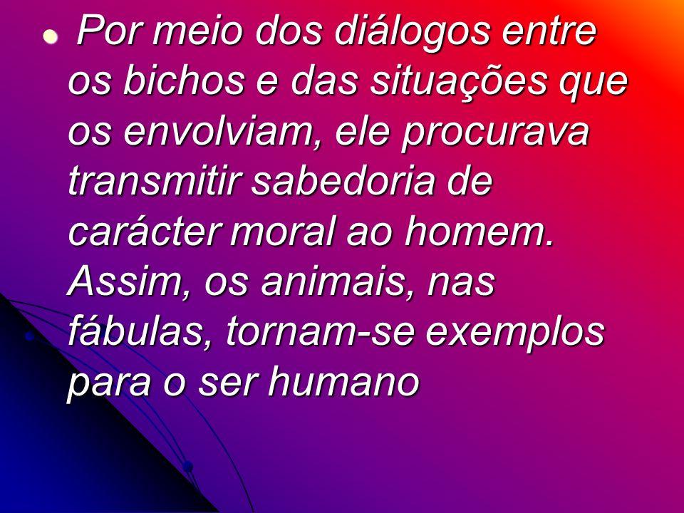 Por meio dos diálogos entre os bichos e das situações que os envolviam, ele procurava transmitir sabedoria de carácter moral ao homem.