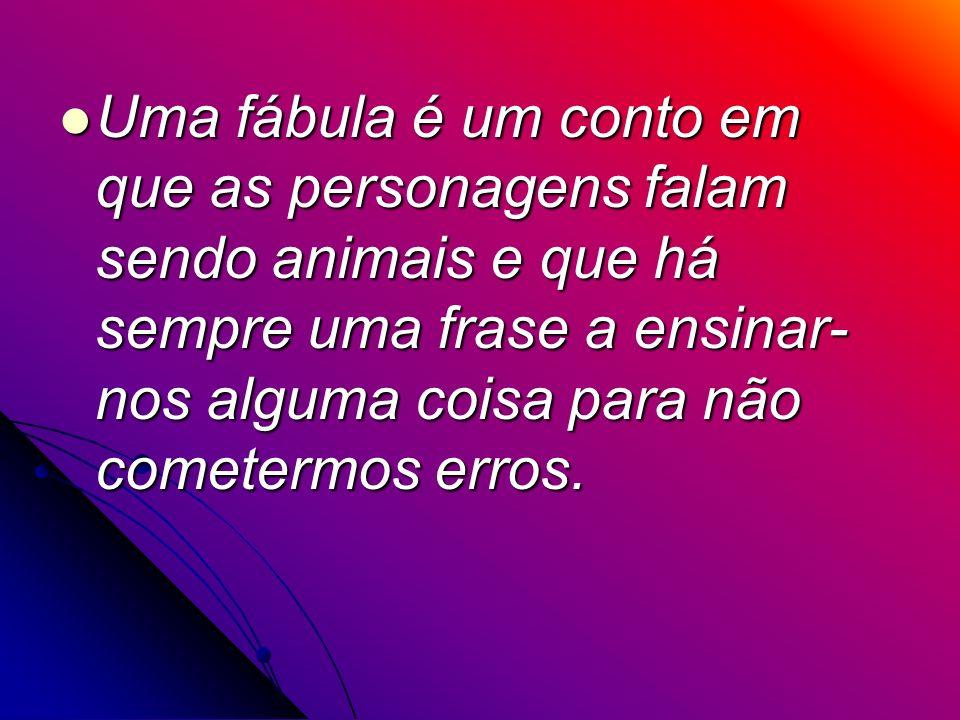 Uma fábula é um conto em que as personagens falam sendo animais e que há sempre uma frase a ensinar-nos alguma coisa para não cometermos erros.
