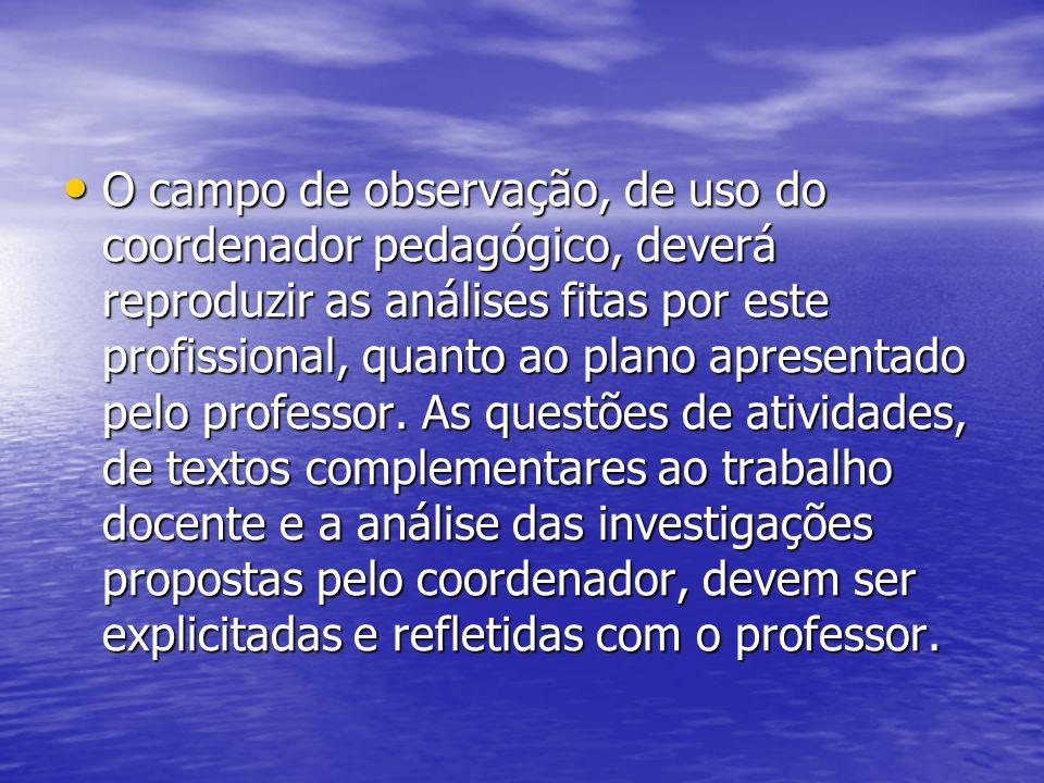 O campo de observação, de uso do coordenador pedagógico, deverá reproduzir as análises fitas por este profissional, quanto ao plano apresentado pelo professor.